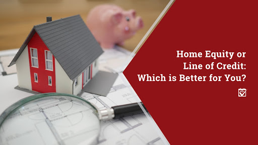 Home Equity or Line of Credit: Which is Better for You?